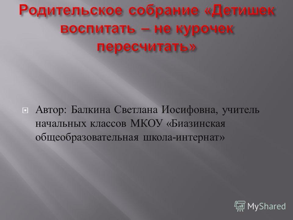 Автор : Балкина Светлана Иосифовна, учитель начальных классов МКОУ « Биазинская общеобразовательная школа - интернат »