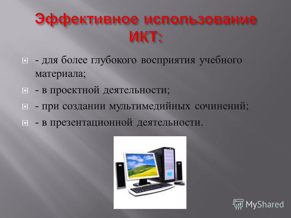 - для более глубокого восприятия учебного материала ; - в проектной деятельности ; - при создании мультимедийных сочинений ; - в презентационной деятельности.