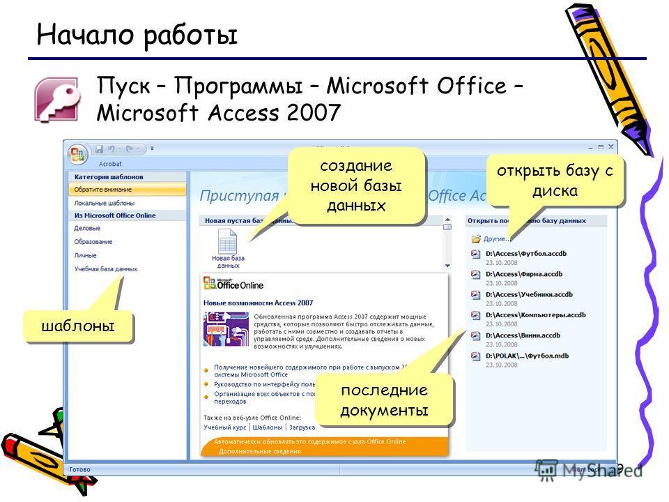19 Начало работы Пуск – Программы – Microsoft Office – Microsoft Access 2007 шаблоны создание новой базы данных открыть базу с диска последние документы