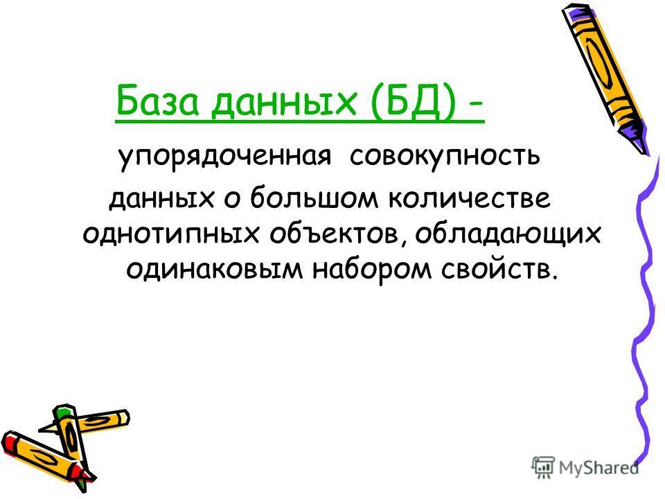 База данных (БД) - упорядоченная совокупность данных о большом количестве однотипных объектов, обладающих одинаковым набором свойств.