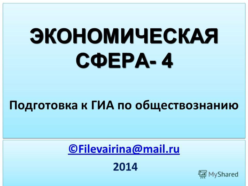 ЭКОНОМИЧЕСКАЯ СФЕРА- 4 ЭКОНОМИЧЕСКАЯ СФЕРА- 4 Подготовка к ГИА по обществознанию ©Filevairina@mail.ru 2014 ©Filevairina@mail.ru 2014