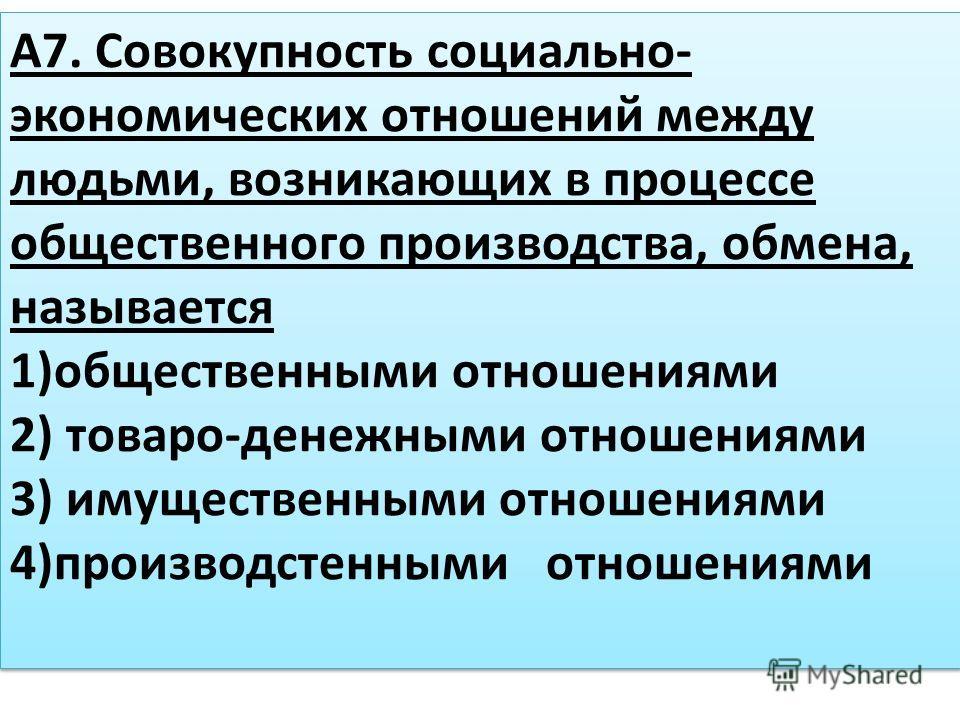 А7. Совокупность социально- экономических отношений между людьми, возникающих в процессе общественного производства, обмена, называется 1)общественными отношениями 2) товаро-денежными отношениями 3) имущественными отношениями 4)производстенными отнош
