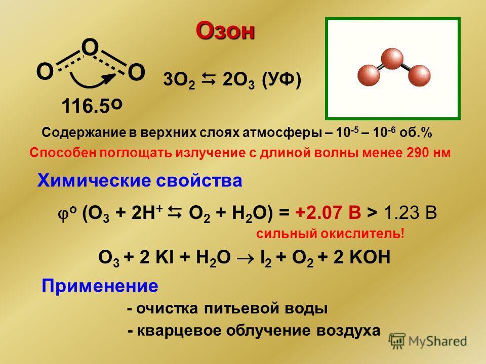 Озон O O O 116.5 о 3О 2 2О 3 (УФ) Содержание в верхних слоях атмосферы – 10 -5 – 10 -6 об.% Способен поглощать излучение с длиной волны менее 290 нм о (O 3 + 2H + O 2 + H 2 O) = +2.07 B > 1.23 В Химические свойства O 3 + 2 KI + H 2 O I 2 + O 2 + 2 KO