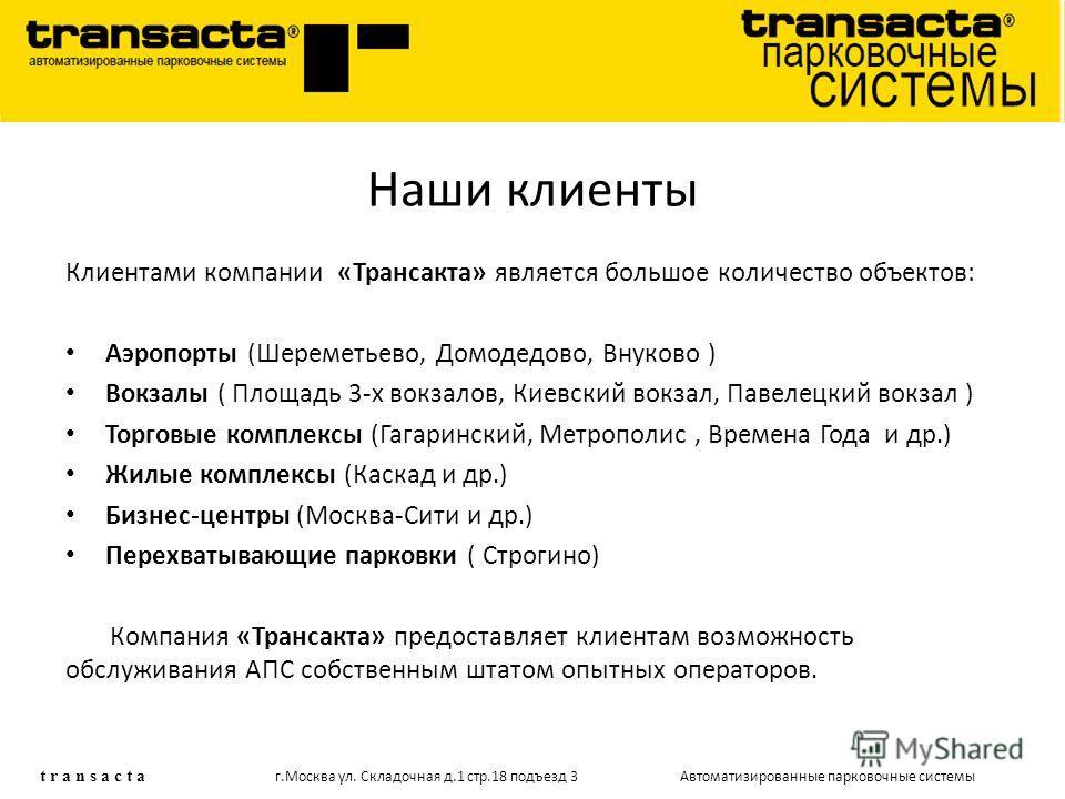 Наши клиенты Клиентами компании «Трансакта» является большое количество объектов: Аэропорты (Шереметьево, Домодедово, Внуково ) Вокзалы ( Площадь 3-х вокзалов, Киевский вокзал, Павелецкий вокзал ) Торговые комплексы (Гагаринский, Метрополис, Времена