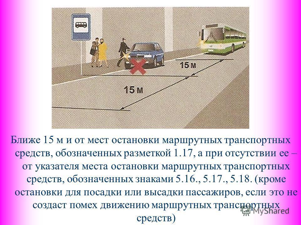 Ближе 15 м и от мест остановки маршрутных транспортных средств, обозначенных разметкой 1.17, а при отсутствии ее – от указателя места остановки маршрутных транспортных средств, обозначенных знаками 5.16., 5.17., 5.18. (кроме остановки для посадки или