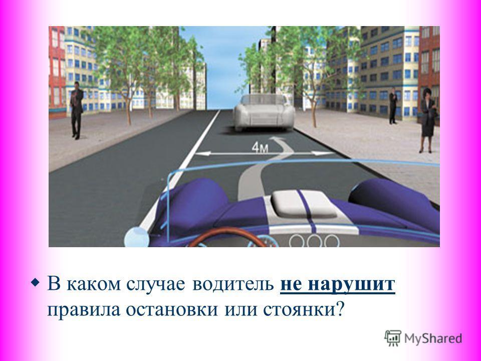 В каком случае водитель не нарушит правила остановки или стоянки?