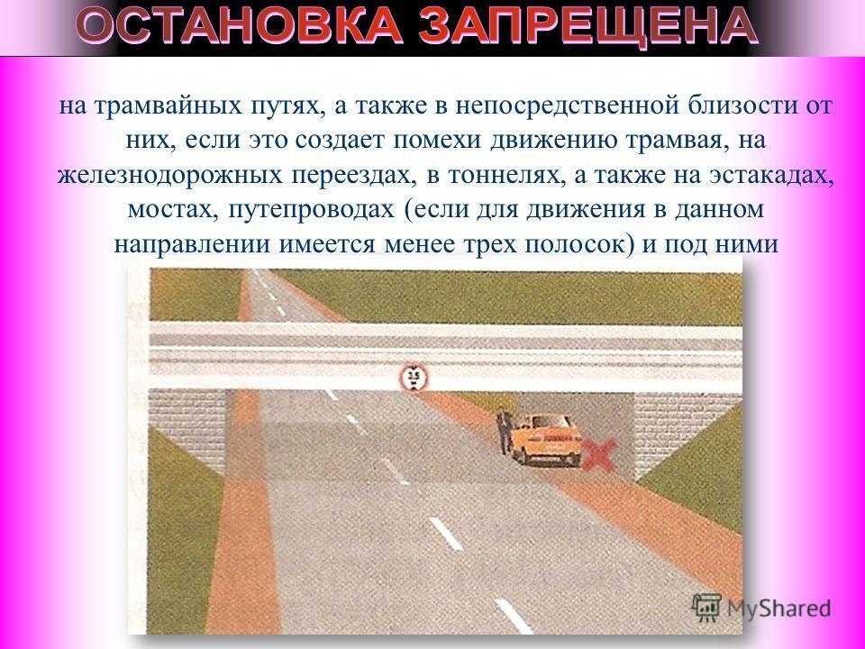 на трамвайных путях, а также в непосредственной близости от них, если это создает помехи движению трамвая, на железнодорожных переездах, в тоннелях, а также на эстакадах, мостах, путепроводах (если для движения в данном направлении имеется менее трех