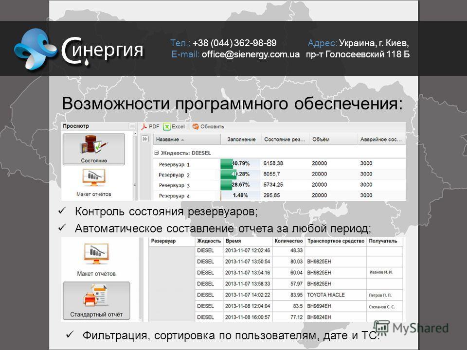 Возможности программного обеспечения: Контроль состояния резервуаров; Автоматическое составление отчета за любой период; Фильтрация, сортировка по пользователям, дате и ТС. Тел.: +38 (044) 362-98-89 Адрес: Украина, г. Киев, E-mail: office@sienergy.co