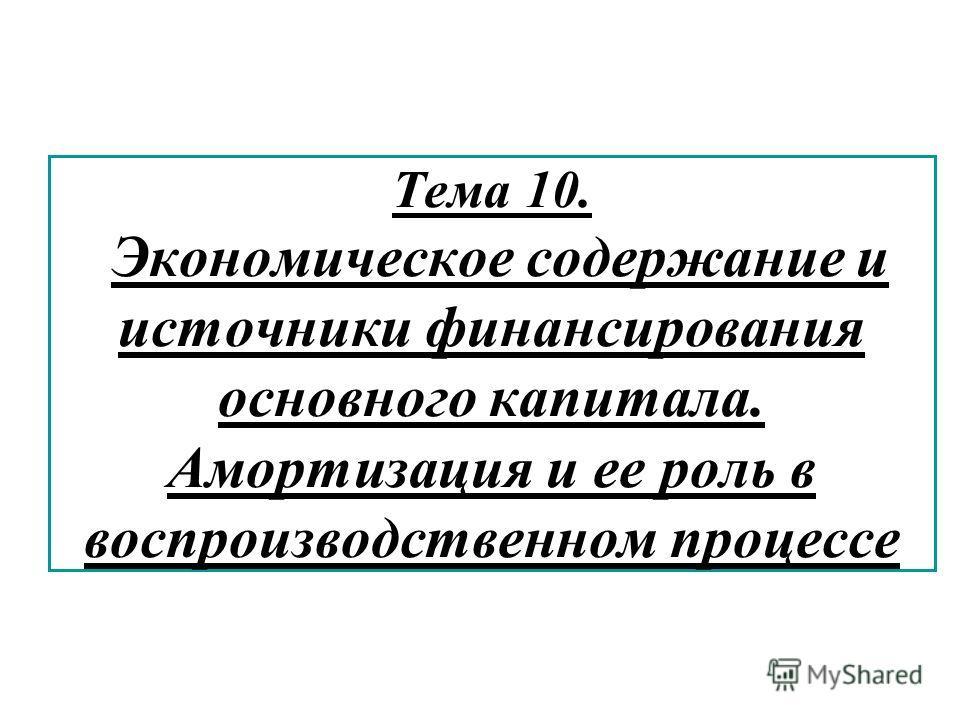 Тема 10. Экономическое содержание и источники финансирования основного капитала. Амортизация и ее роль в воспроизводственном процессе