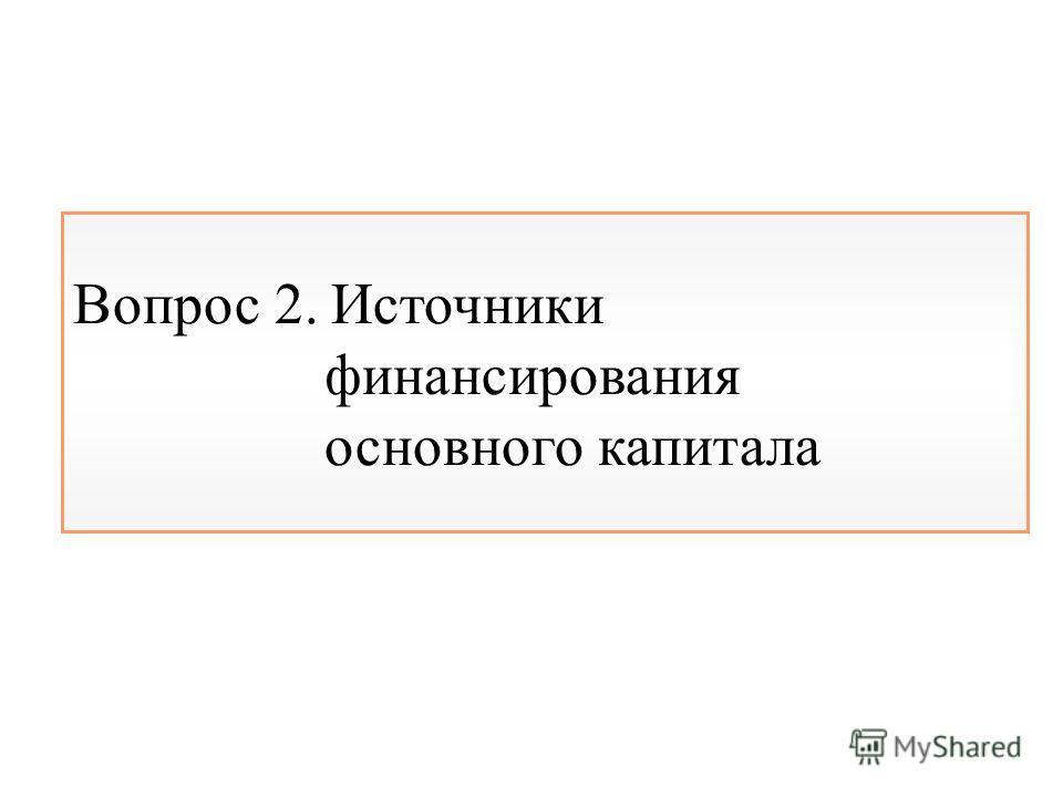 Вопрос 2. Источники финансирования основного капитала