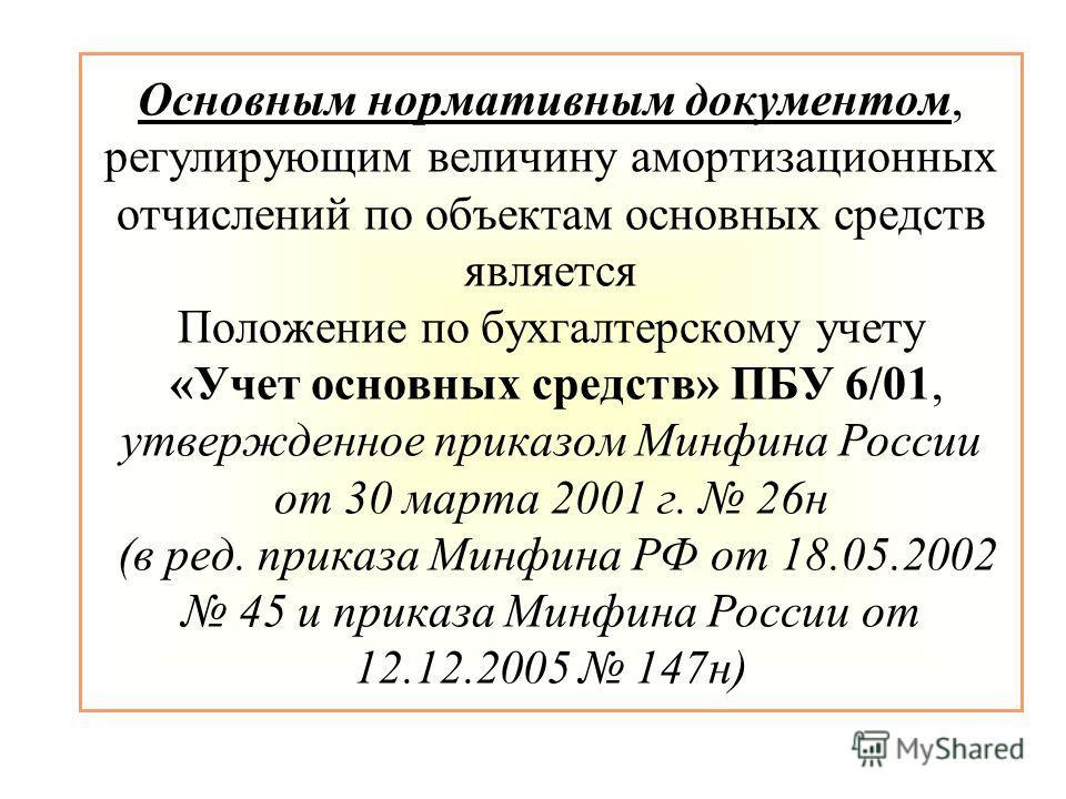 Основным нормативным документом, регулирующим величину амортизационных отчислений по объектам основных средств является Положение по бухгалтерскому учету «Учет основных средств» ПБУ 6/01, утвержденное приказом Минфина России от 30 марта 2001 г. 26н (