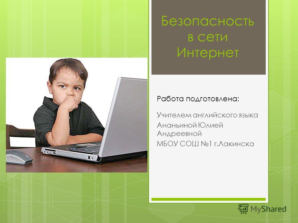 Безопасность в сети Интернет Учителем английского языка Ананьиной Юлией Андреевной МБОУ СОШ 1 г.Лакинска Работа подготовлена:
