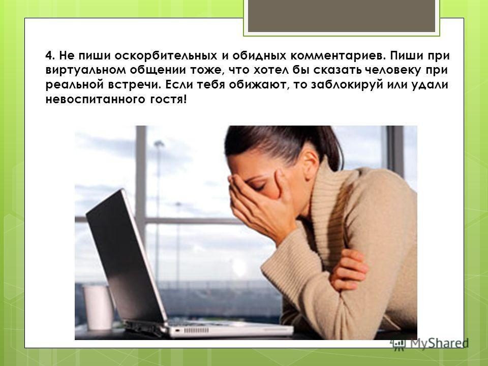4. Не пиши оскорбительных и обидных комментариев. Пиши при виртуальном общении тоже, что хотел бы сказать человеку при реальной встречи. Если тебя обижают, то заблокируй или удали невоспитанного гостя!