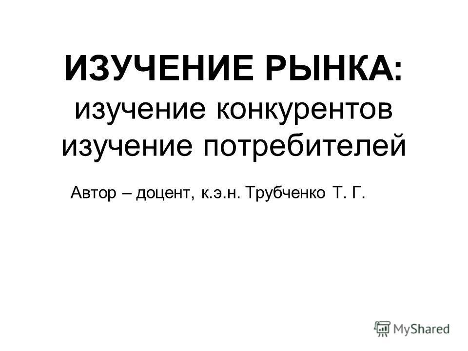 ИЗУЧЕНИЕ РЫНКА: изучение конкурентов изучение потребителей Автор – доцент, к.э.н. Трубченко Т. Г.