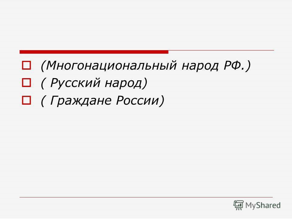 (Многонациональный народ РФ.) ( Русский народ) ( Граждане России)