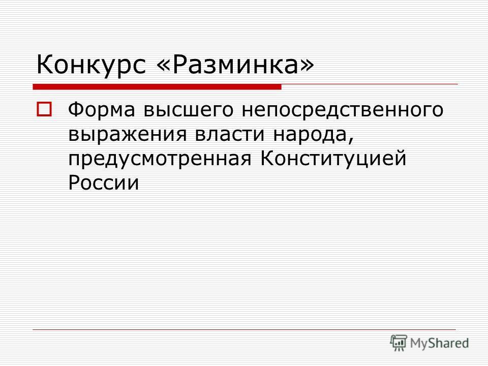 Конкурс «Разминка» Форма высшего непосредственного выражения власти народа, предусмотренная Конституцией России