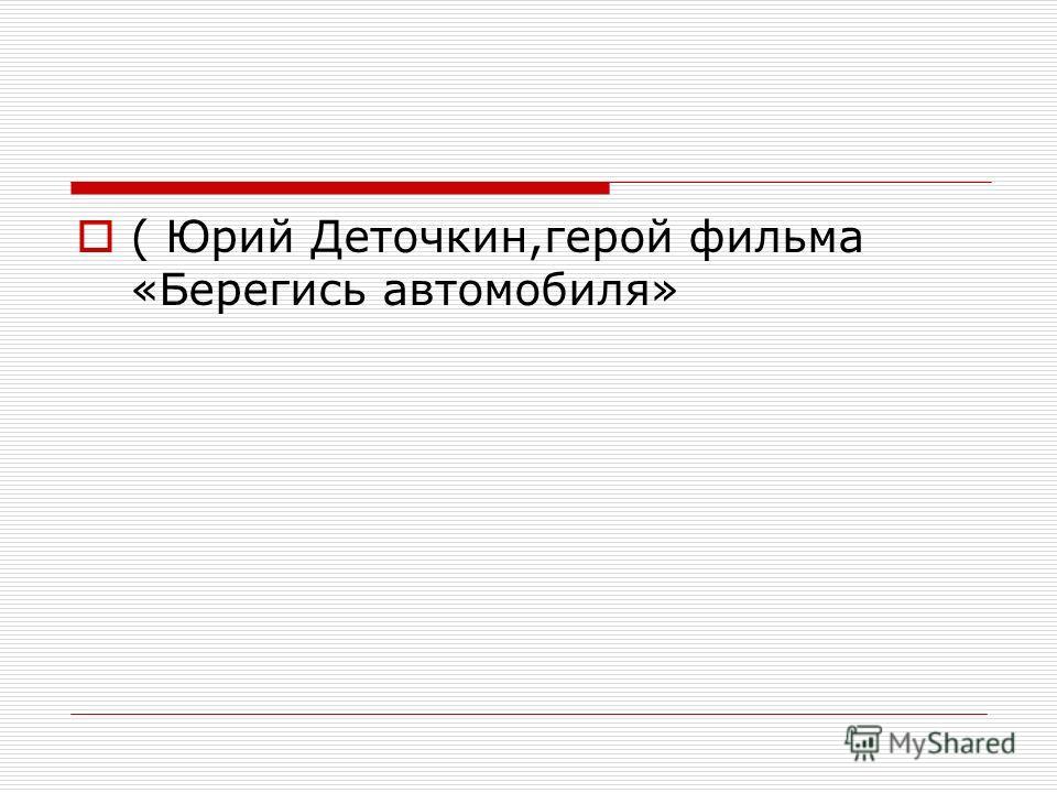 ( Юрий Деточкин,герой фильма «Берегись автомобиля»