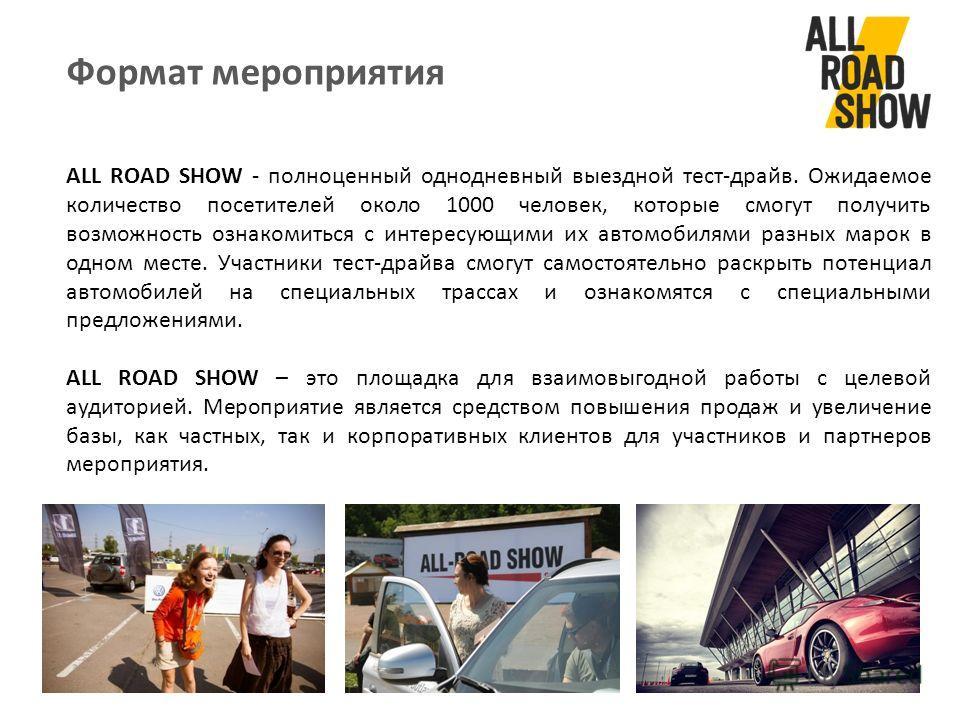 Формат мероприятия ALL ROAD SHOW - полноценный однодневный выездной тест-драйв. Ожидаемое количество посетителей около 1000 человек, которые смогут получить возможность ознакомиться с интересующими их автомобилями разных марок в одном месте. Участник