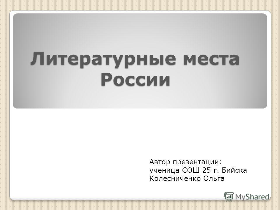 Литературные места России Автор презентации: ученица СОШ 25 г. Бийска Колесниченко Ольга