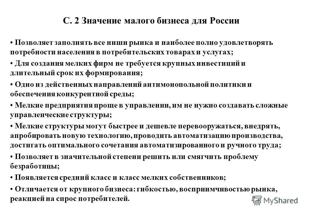 С. 2 Значение малого бизнеса для России Позволяет заполнять все ниши рынка и наиболее полно удовлетворять потребности населения в потребительских товарах и услугах; Для создания мелких фирм не требуется крупных инвестиций и длительный срок их формиро