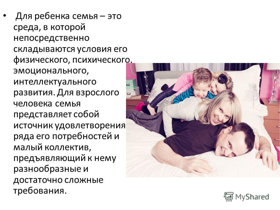 Для ребенка семья – это среда, в которой непосредственно складываются условия его физического, психического, эмоционального, интеллектуального развития. Для взрослого человека семья представляет собой источник удовлетворения ряда его потребностей и м