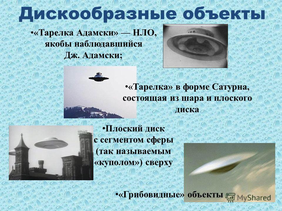 Дискообразные объекты «Тарелка Адамски» НЛО, якобы наблюдавшийся Дж. Адамски; «Тарелка» в форме Сатурна, состоящая из шара и плоского диска Плоский диск с сегментом сферы (так называемым «куполом») сверху «Грибовидные» объекты