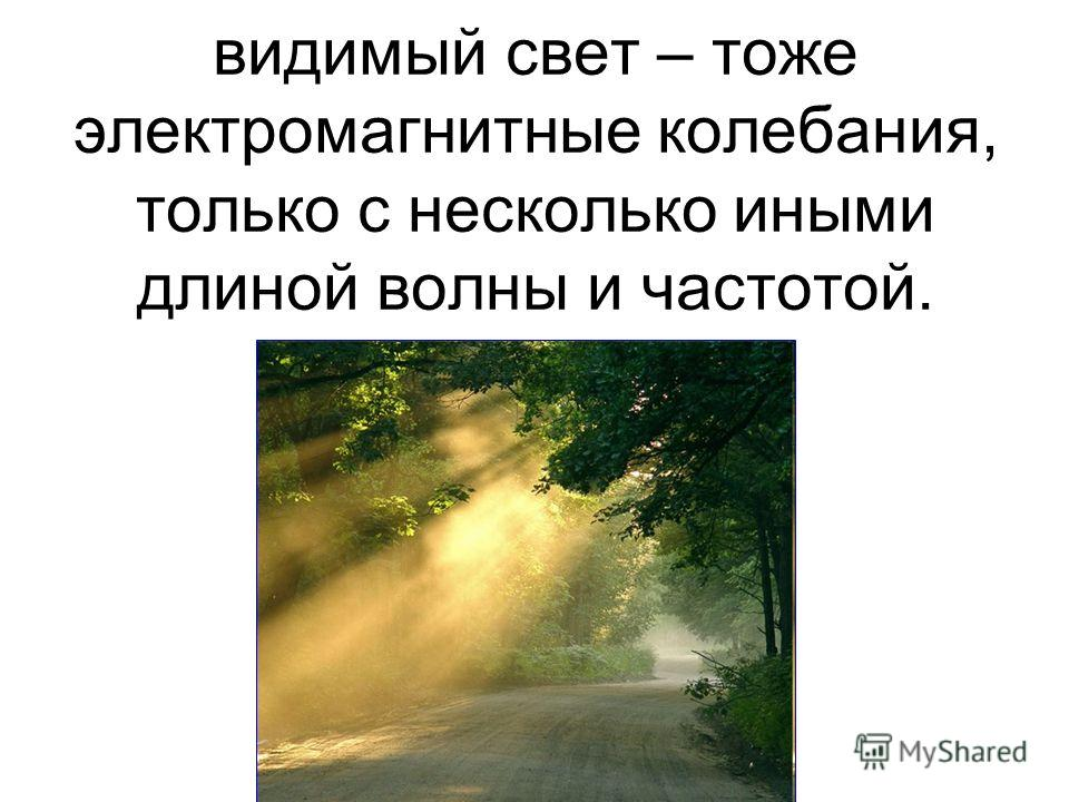 видимый свет – тоже электромагнитные колебания, только с несколько иными длиной волны и частотой.