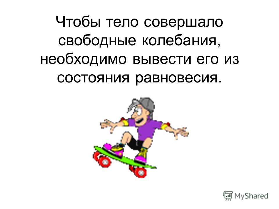 Чтобы тело совершало свободные колебания, необходимо вывести его из состояния равновесия.