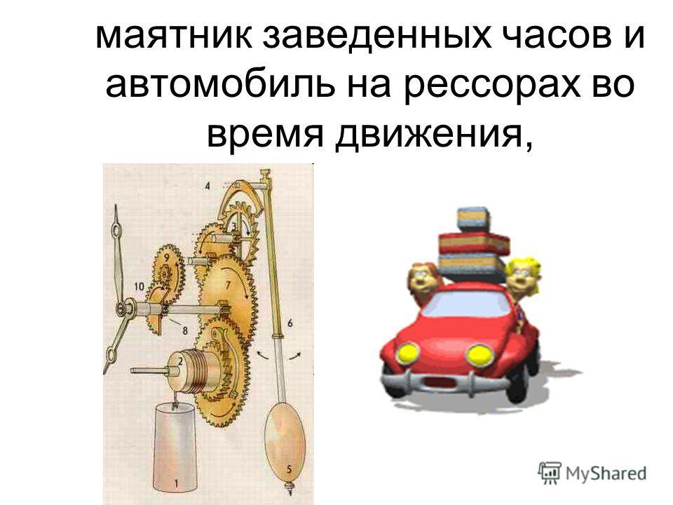 маятник заведенных часов и автомобиль на рессорах во время движения,