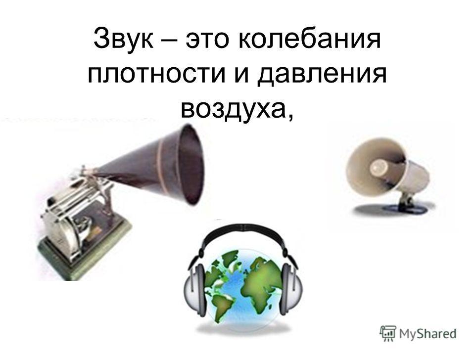 Звук – это колебания плотности и давления воздуха,