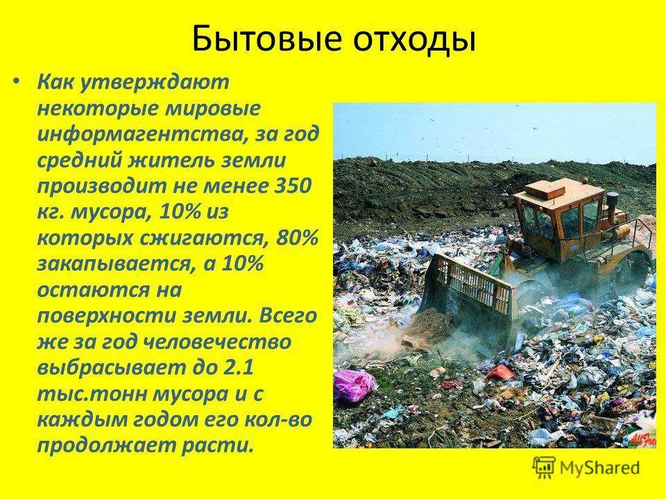 Как утверждают некоторые мировые информагентства, за год средний житель земли производит не менее 350 кг. мусора, 10% из которых сжигаются, 80% закапывается, а 10% остаются на поверхности земли. Всего же за год человечество выбрасывает до 2.1 тыс.тон
