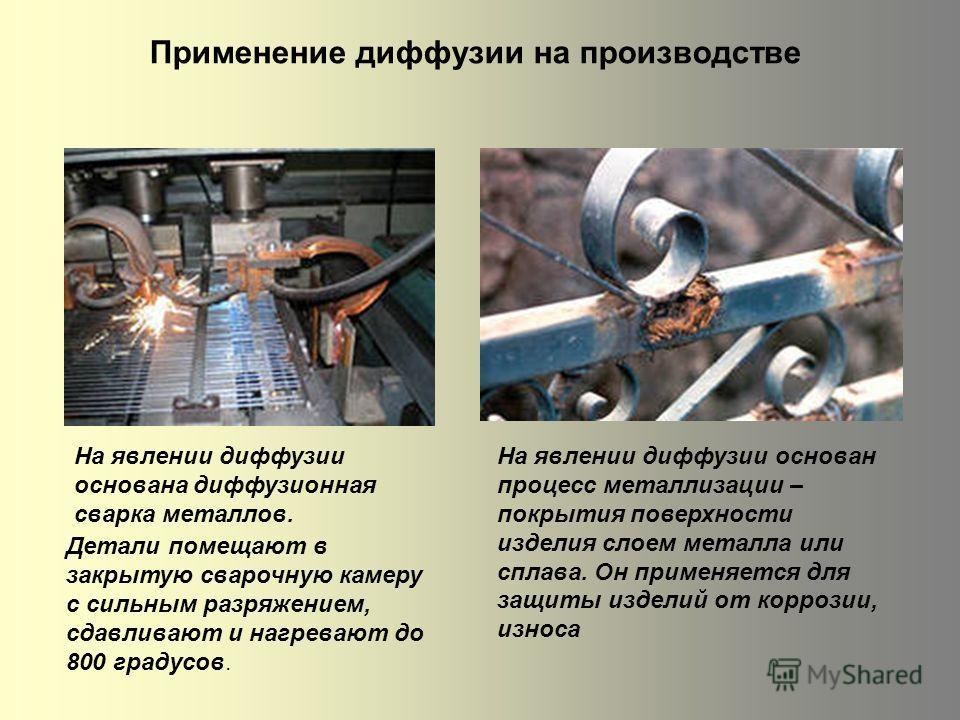 Применение диффузии на производстве На явлении диффузии основана диффузионная сварка металлов. Детали помещают в закрытую сварочную камеру с сильным разряжением, сдавливают и нагревают до 800 градусов. На явлении диффузии основан процесс металлизации