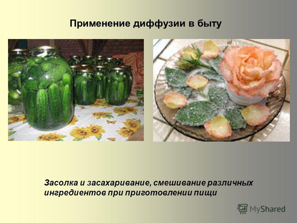 Применение диффузии в быту Засолка и засахаривание, смешивание различных ингредиентов при приготовлении пищи