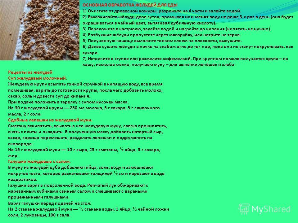 ОСНОВНАЯ ОБРАБОТКА ЖЕЛУДЕЙ ДЛЯ ЕДЫ 1) Очистите от древесной кожуры, разрежьте на 4 части и залейте водой. 2) Вымачивайте жёлуди двое суток, промывая их и меняя воду не реже 3-х раз в день (она будет окрашиваться в чайный цвет, вытягивая дубильную кис