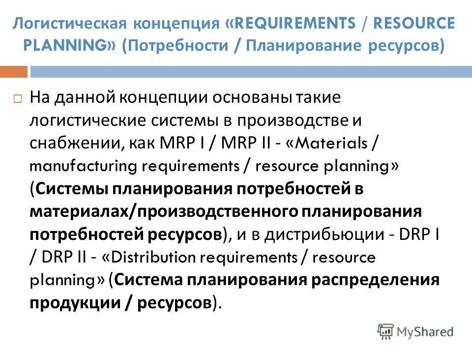 Логистическая концепция «REQUIREMENTS / RESOURCE PLANNING» ( Потребности / Планирование ресурсов ) На данной концепции основаны такие логистические системы в производстве и снабжении, как MRP I / MRP II - «Materials / manufacturing requirements / res