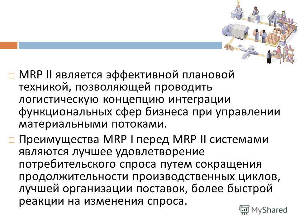 MRP II является эффективной плановой техникой, позволяющей проводить логистическую концепцию интеграции функциональных сфер бизнеса при управлении материальными потоками. Преимущества MRP I перед MRP II системами являются лучшее удовлетворение потреб