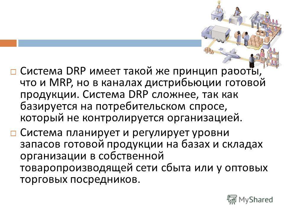 Система DRP имеет такой же принцип работы, что и MRP, но в каналах дистрибьюции готовой продукции. Система DRP сложнее, так как базируется на потребительском спросе, который не контролируется организацией. Система планирует и регулирует уровни запасо