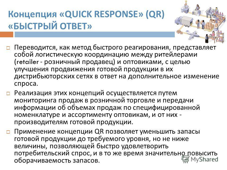 Концепция «QUICK RESPONSE» (QR) « БЫСТРЫЙ ОТВЕТ » Переводится, как метод быстрого реагирования, представляет собой логистическую координацию между ритейлерами (retailer - розничный продавец ) и оптовиками, с целью улучшения продвижения готовой продук