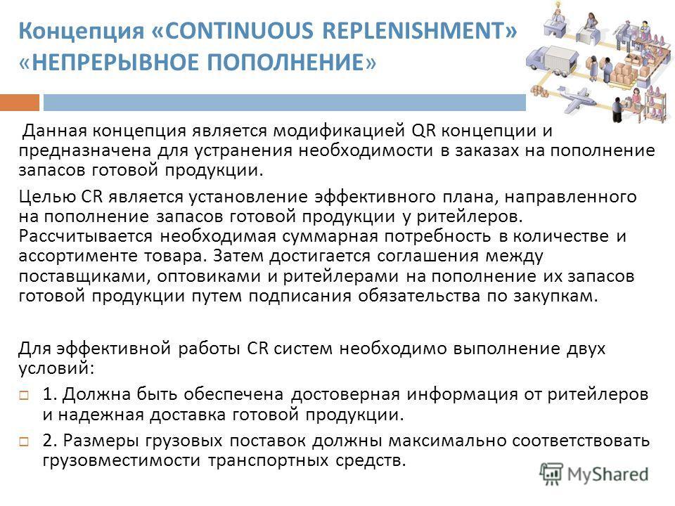 Концепция «CONTINUOUS REPLENISHMENT» (CR) « НЕПРЕРЫВНОЕ ПОПОЛНЕНИЕ » Данная концепция является модификацией QR концепции и предназначена для устранения необходимости в заказах на пополнение запасов готовой продукции. Целью С R является установление э
