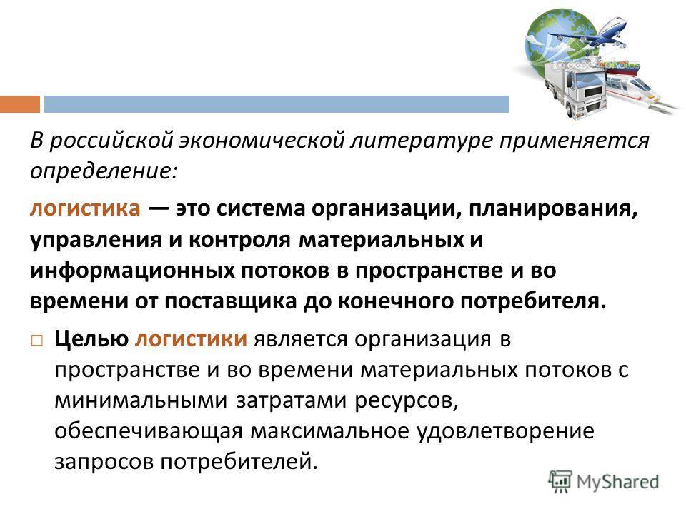 В российской экономической литературе применяется определение : логистика это система организации, планирования, управления и контроля материальных и информационных потоков в пространстве и во времени от поставщика до конечного потреби  теля. Целью
