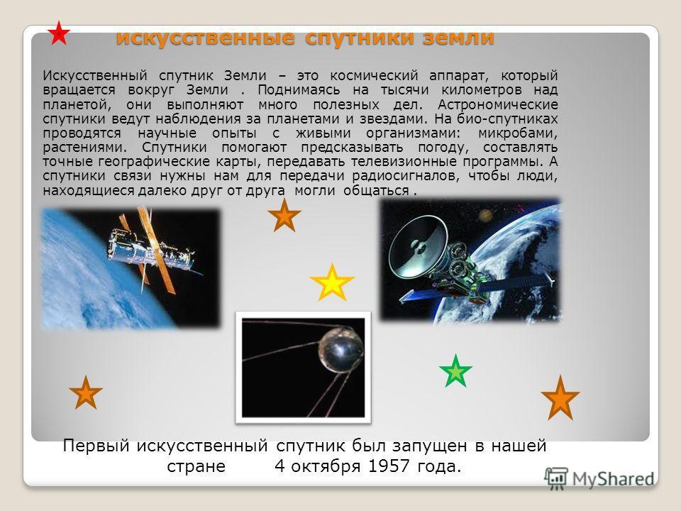 искусственные спутники земли Искусственный спутник Земли – это космический аппарат, который вращается вокруг Земли. Поднимаясь на тысячи километров над планетой, они выполняют много полезных дел. Астрономические спутники ведут наблюдения за планетами