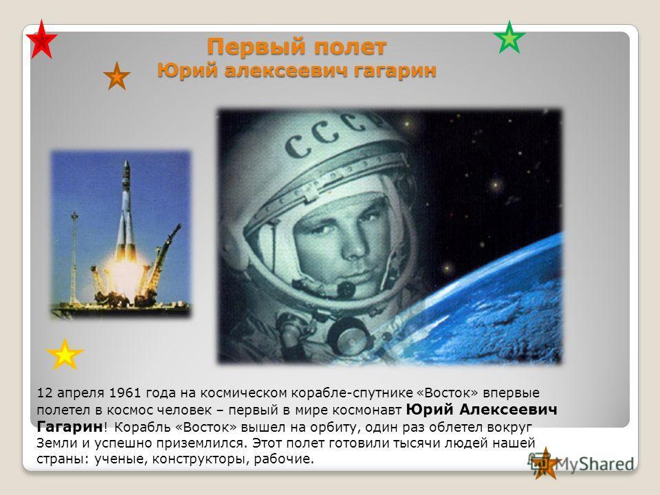 Первый полет Юрий алексеевич гагарин 12 апреля 1961 года на космическом корабле-спутнике «Восток» впервые полетел в космос человек – первый в мире космонавт Юрий Алексеевич Гагарин ! Корабль «Восток» вышел на орбиту, один раз облетел вокруг Земли и у