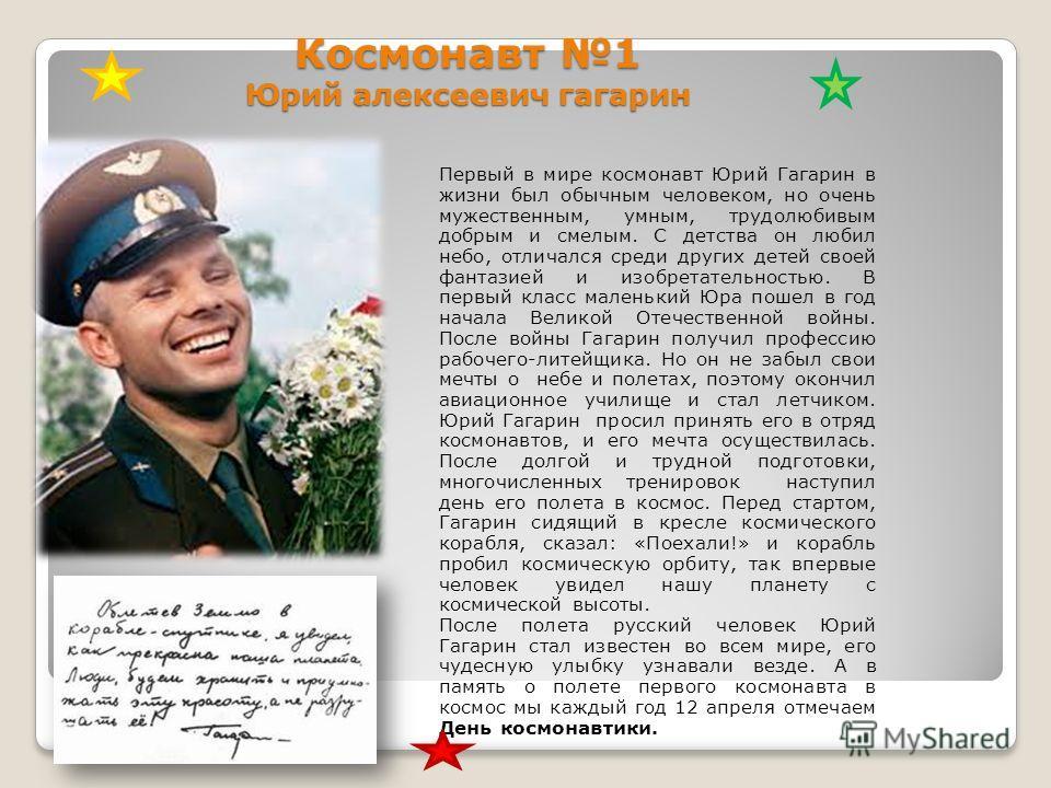 Космонавт 1 Юрий алексеевич гагарин Первый в мире космонавт Юрий Гагарин в жизни был обычным человеком, но очень мужественным, умным, трудолюбивым добрым и смелым. С детства он любил небо, отличался среди других детей своей фантазией и изобретательно
