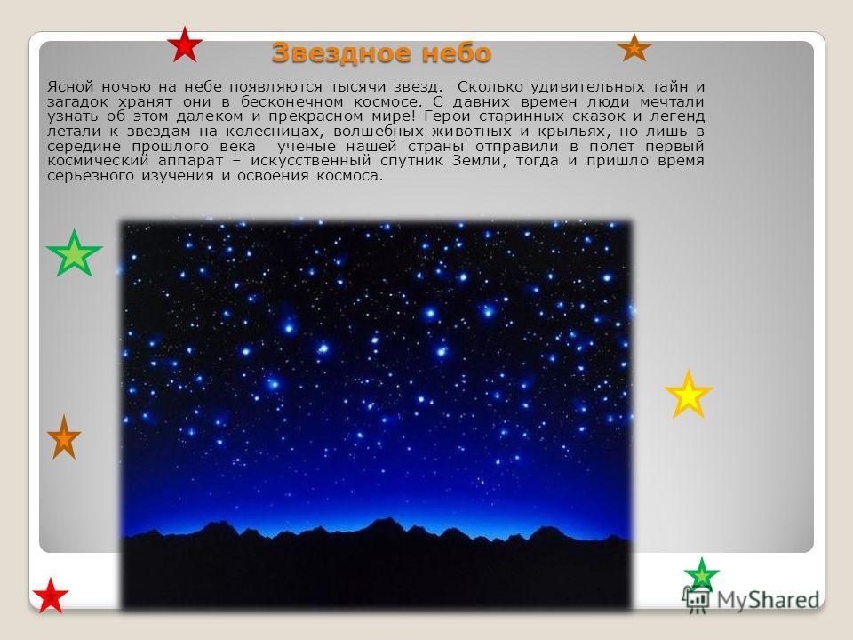 Звездное небо Ясной ночью на небе появляются тысячи звезд. Сколько удивительных тайн и загадок хранят они в бесконечном космосе. С давних времен люди мечтали узнать об этом далеком и прекрасном мире! Герои старинных сказок и легенд летали к звездам н