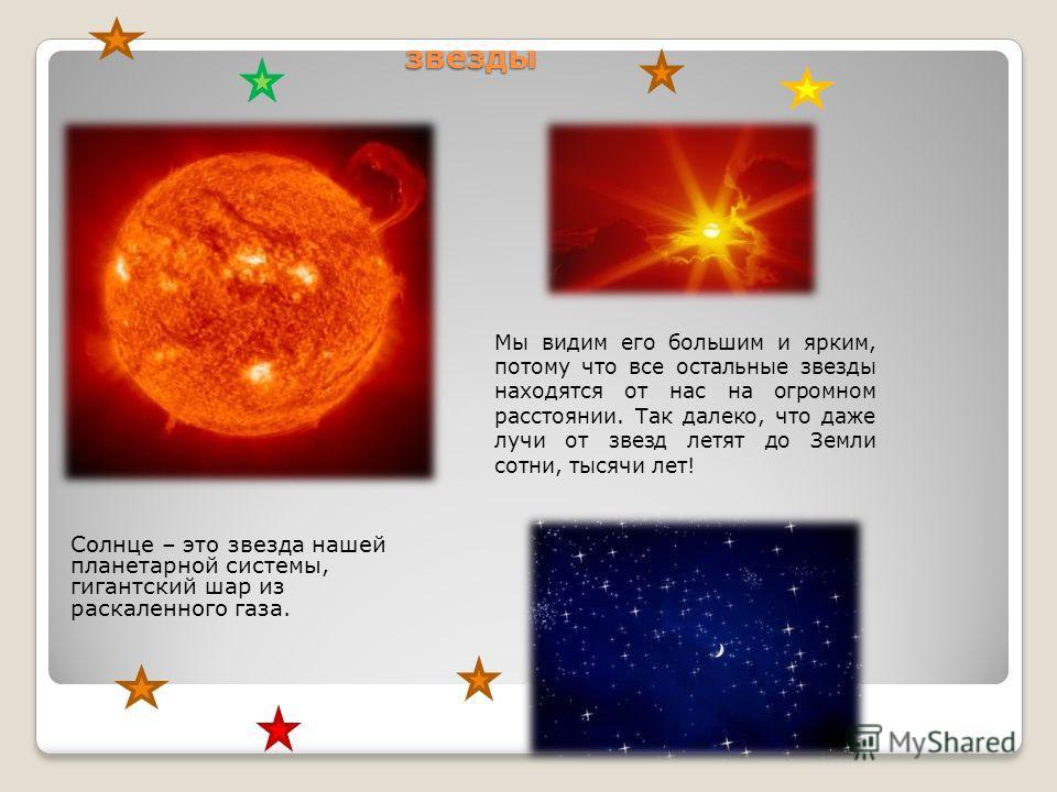 звезды Солнце – это звезда нашей планетарной системы, гигантский шар из раскаленного газа. Мы видим его большим и ярким, потому что все остальные звезды находятся от нас на огромном расстоянии. Так далеко, что даже лучи от звезд летят до Земли сотни,