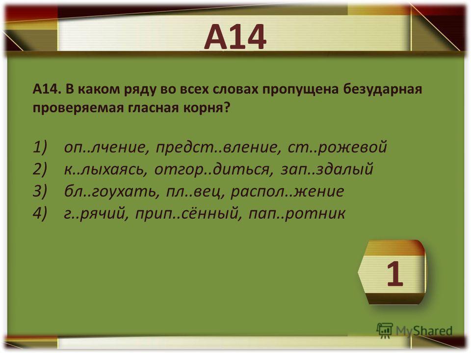 А14. В каком ряду во всех словах пропущена безударная проверяемая гласная корня? 1) оп..лчение, предст..вление, ст..рожевой 2) к..лыхаясь, отгор..диться, зап..здалый 3) бл..гоухать, пл..вец, распол..жение 4) г..рячий, прип..сённый, пап..ротник А14 1