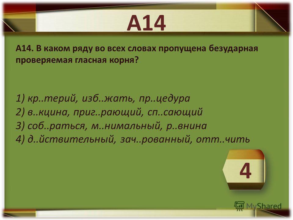 А14. В каком ряду во всех словах пропущена безударная проверяемая гласная корня? 1) кр..терий, изб..жать, пр..цедура 2) в..кцина, приг..рающий, сп..сающий 3) соб..раться, м..нимальный, р..внина 4) д..йствительный, зач..рованный, отт..чить А14 4