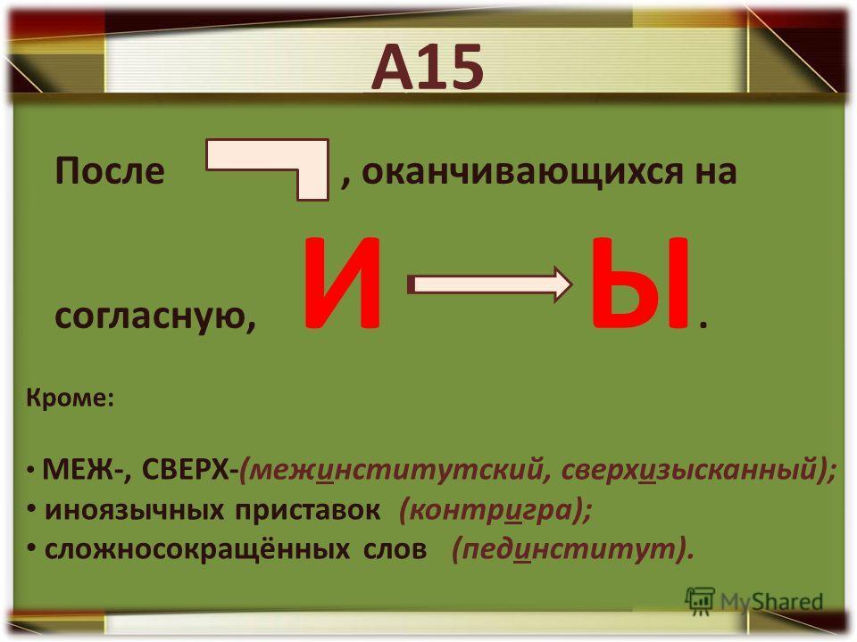 А15 После, оканчивающихся на согласную, И Ы. Кроме: МЕЖ-, СВЕРХ-(межинститутский, сверхизысканный); иноязычных приставок (контригра); сложносокращённых слов (пединститут).