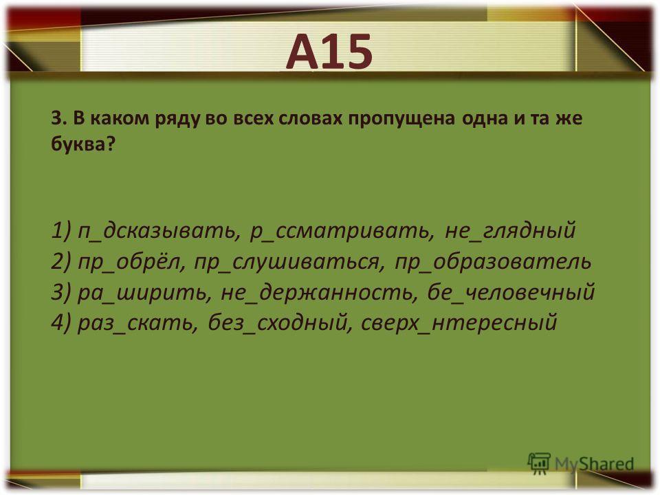 3. В каком ряду во всех словах пропущена одна и та же буква? 1) п_дсказывать, р_ссматривать, не_глядный 2) пр_обрёл, пр_слушиваться, пр_образователь 3) ра_ширить, не_держанность, бе_человечный 4) раз_cкать, без_сходный, сверх_нтересный А15