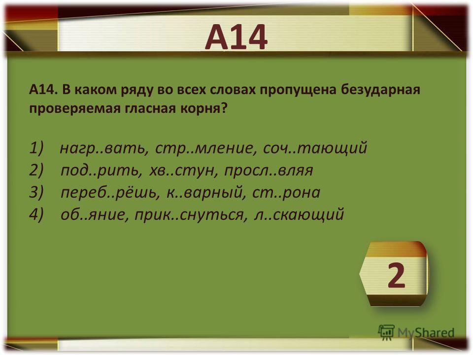 А14. В каком ряду во всех словах пропущена безударная проверяемая гласная корня? 1) нагр..вать, стр..мление, соч..тающий 2) под..рить, хв..стун, просл..вляя 3) переб..рёшь, к..варный, ст..рона 4) об..яние, прик..снуться, л..скающий 2 А14